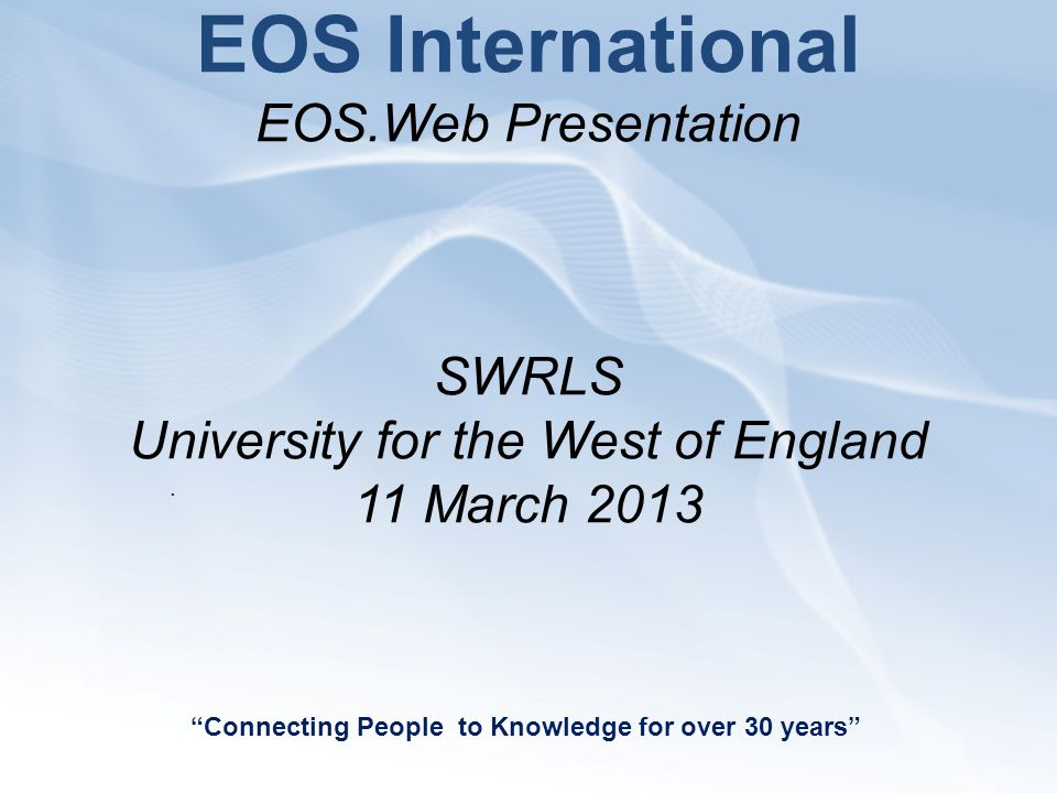 EOS International EOS.Web Presentation SWRLS University for the West of England 11 March 2013 Connecting People to Knowledge for over 30 years .
