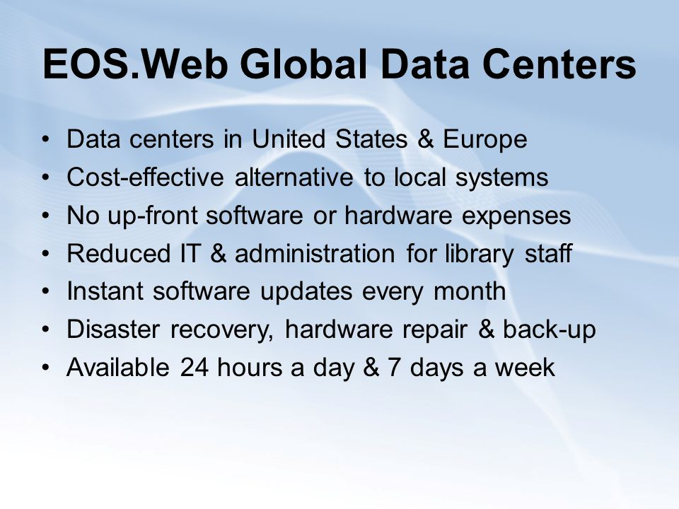 EOS.Web Global Data Centers Data centers in United States & Europe Cost-effective alternative to local systems No up-front software or hardware expenses Reduced IT & administration for library staff Instant software updates every month Disaster recovery, hardware repair & back-up Available 24 hours a day & 7 days a week