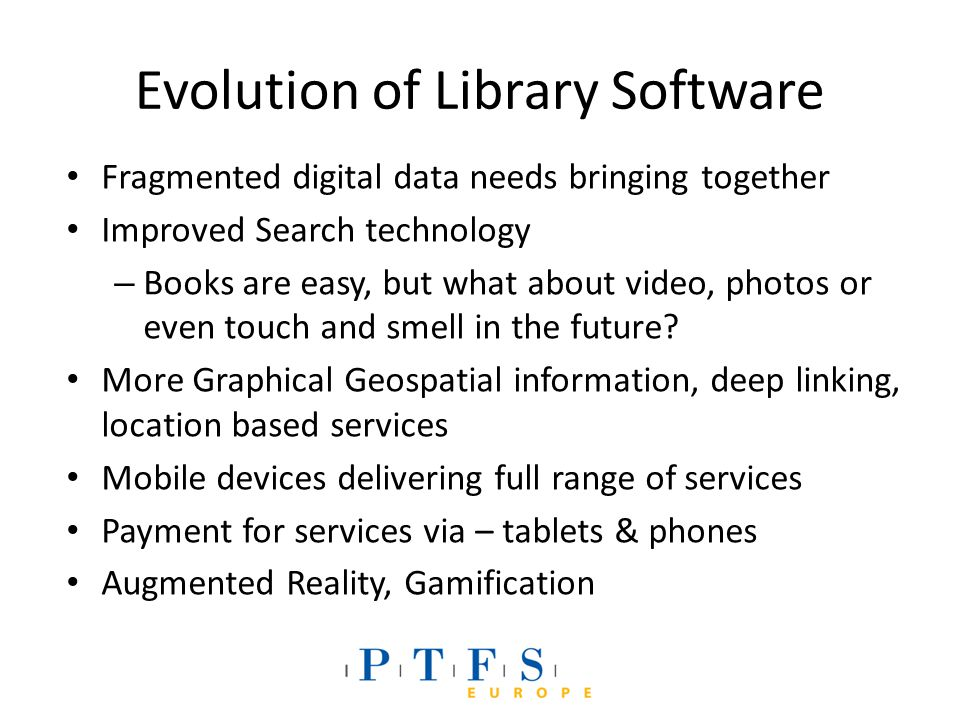 Evolution of Library Software Fragmented digital data needs bringing together Improved Search technology – Books are easy, but what about video, photos or even touch and smell in the future.