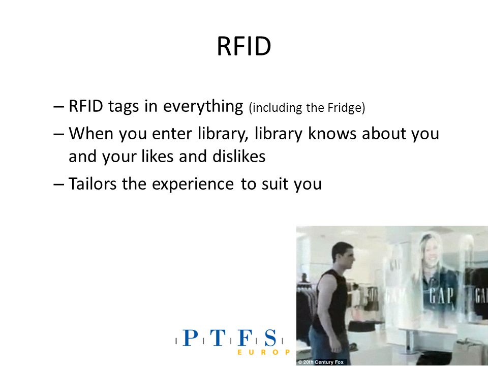 RFID – RFID tags in everything (including the Fridge) – When you enter library, library knows about you and your likes and dislikes – Tailors the experience to suit you
