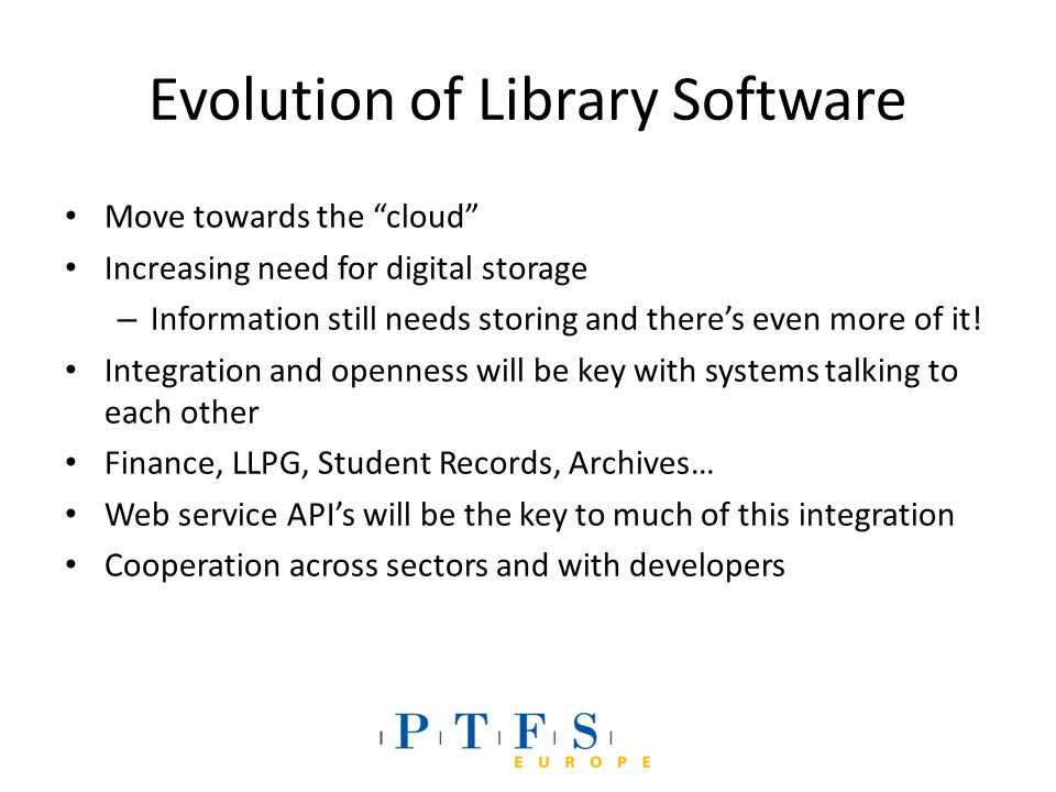 Evolution of Library Software Move towards the cloud Increasing need for digital storage – Information still needs storing and there's even more of it.
