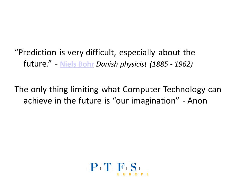 Prediction is very difficult, especially about the future. - Niels Bohr Danish physicist (1885 - 1962) Niels Bohr The only thing limiting what Computer Technology can achieve in the future is our imagination - Anon