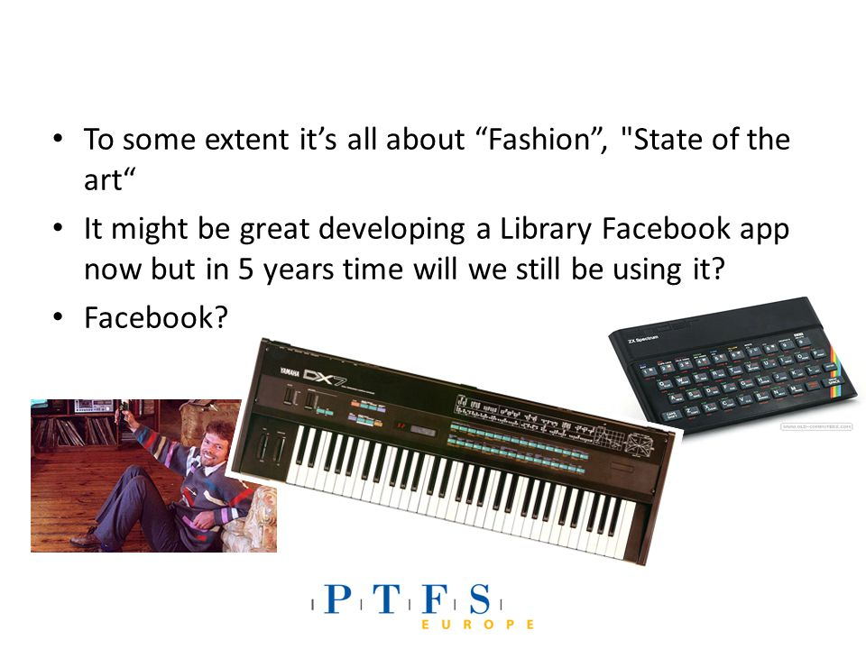 To some extent it's all about Fashion , State of the art It might be great developing a Library Facebook app now but in 5 years time will we still be using it.
