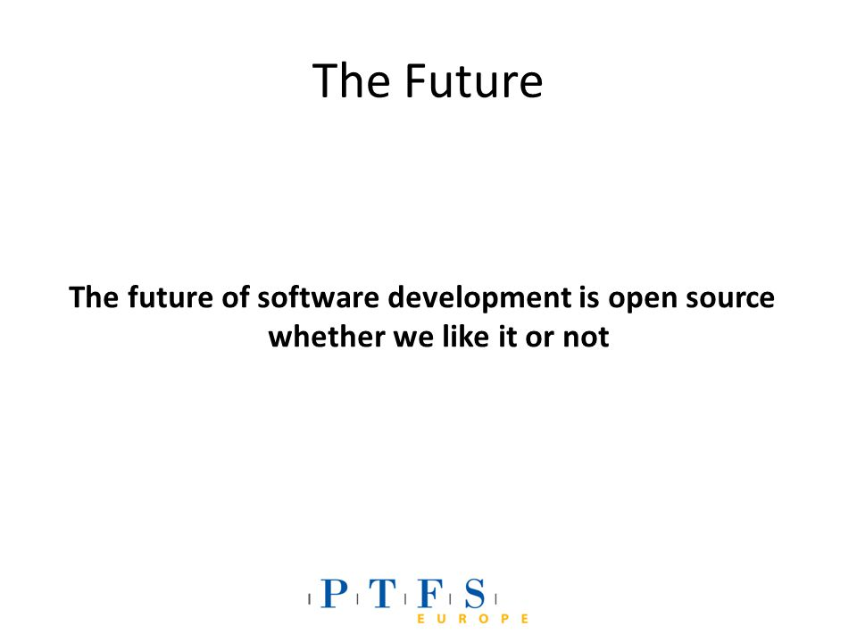 The Future The future of software development is open source whether we like it or not