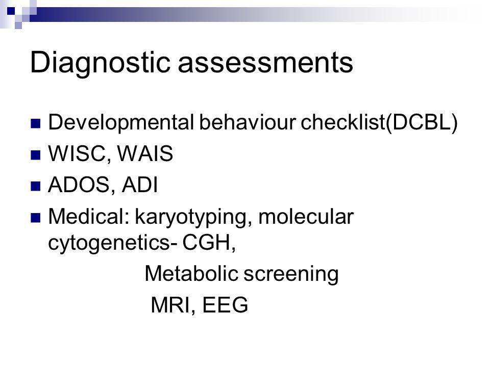 Diagnostic assessments Developmental behaviour checklist(DCBL) WISC, WAIS ADOS, ADI Medical: karyotyping, molecular cytogenetics- CGH, Metabolic screening MRI, EEG