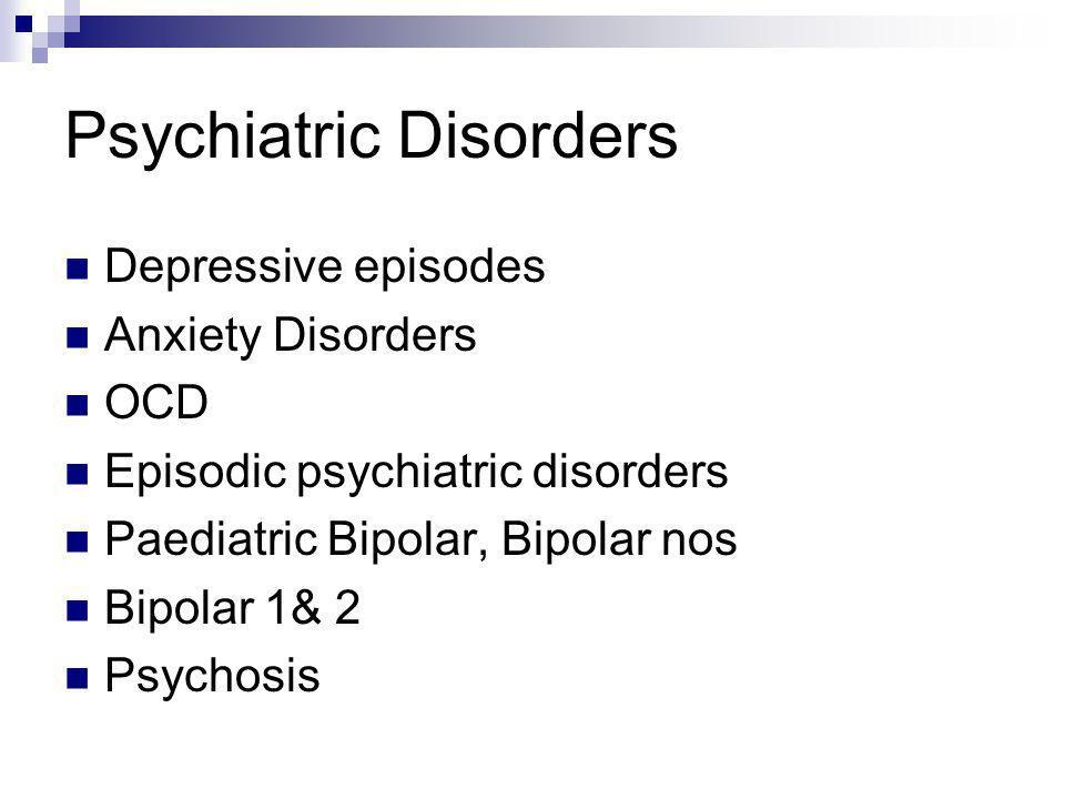 Psychiatric Disorders Depressive episodes Anxiety Disorders OCD Episodic psychiatric disorders Paediatric Bipolar, Bipolar nos Bipolar 1& 2 Psychosis