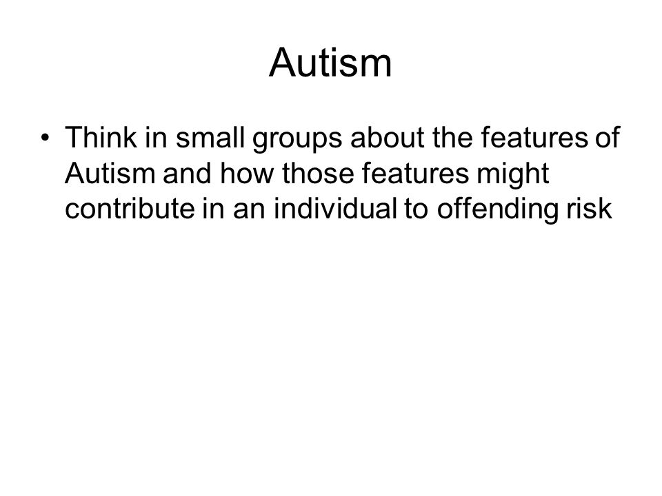 Autism Think in small groups about the features of Autism and how those features might contribute in an individual to offending risk