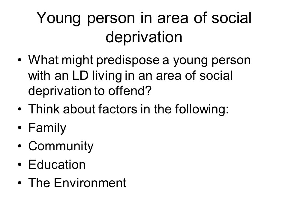 Young person in area of social deprivation What might predispose a young person with an LD living in an area of social deprivation to offend.