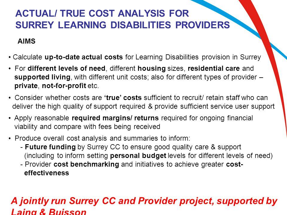 ACTUAL/ TRUE COST ANALYSIS FOR SURREY LEARNING DISABILITIES PROVIDERS AIMS Calculate up-to-date actual costs for Learning Disabilities provision in Surrey A jointly run Surrey CC and Provider project, supported by Laing & Buisson For different levels of need, different housing sizes, residential care and supported living, with different unit costs; also for different types of provider – private, not-for-profit etc.