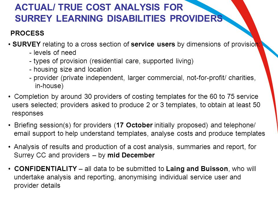 ACTUAL/ TRUE COST ANALYSIS FOR SURREY LEARNING DISABILITIES PROVIDERS PROCESS SURVEY relating to a cross section of service users by dimensions of provision: - levels of need - types of provision (residential care, supported living) - housing size and location - provider (private independent, larger commercial, not-for-profit/ charities, in-house) Completion by around 30 providers of costing templates for the 60 to 75 service users selected; providers asked to produce 2 or 3 templates, to obtain at least 50 responses Briefing session(s) for providers (17 October initially proposed) and telephone/ email support to help understand templates, analyse costs and produce templates Analysis of results and production of a cost analysis, summaries and report, for Surrey CC and providers – by mid December CONFIDENTIALITY – all data to be submitted to Laing and Buisson, who will undertake analysis and reporting, anonymising individual service user and provider details