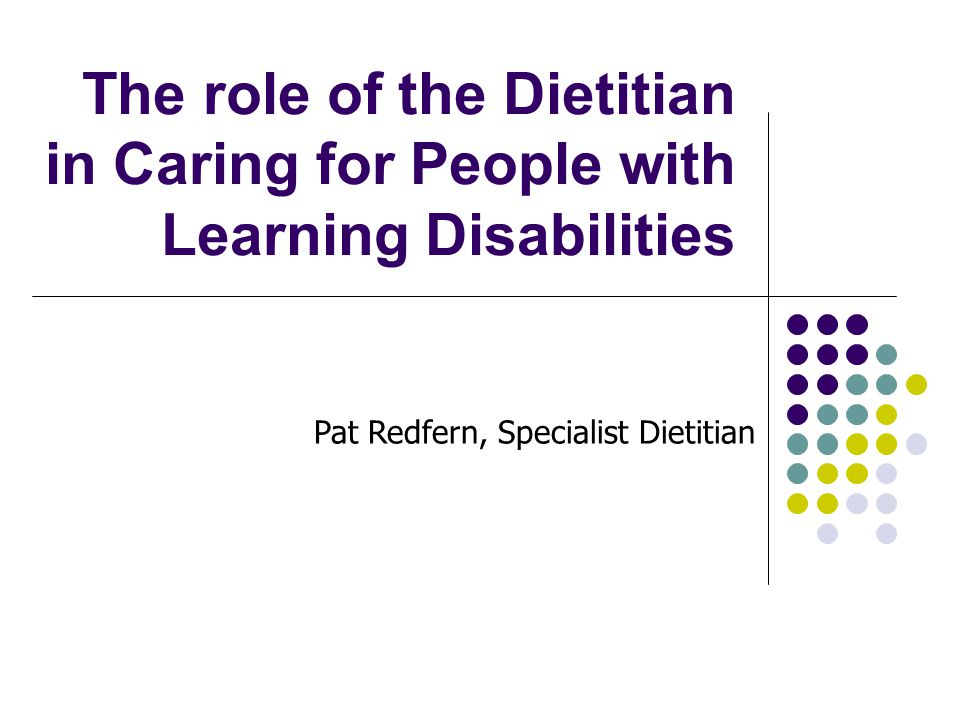 The role of the Dietitian in Caring for People with Learning Disabilities Pat Redfern, Specialist Dietitian