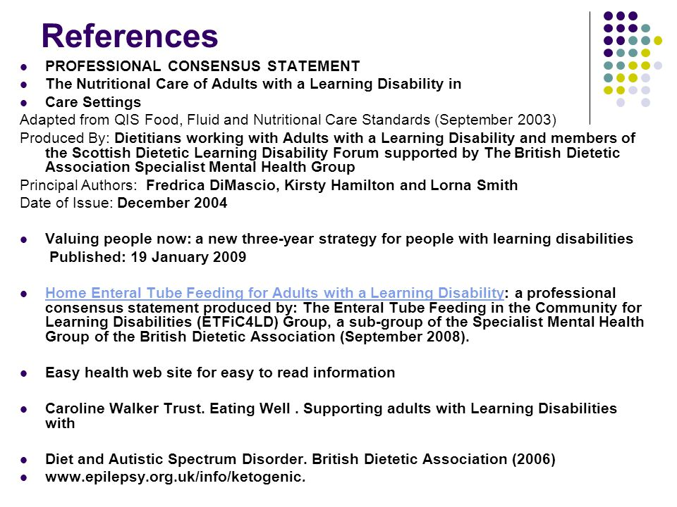 References PROFESSIONAL CONSENSUS STATEMENT The Nutritional Care of Adults with a Learning Disability in Care Settings Adapted from QIS Food, Fluid and Nutritional Care Standards (September 2003) Produced By: Dietitians working with Adults with a Learning Disability and members of the Scottish Dietetic Learning Disability Forum supported by The British Dietetic Association Specialist Mental Health Group Principal Authors: Fredrica DiMascio, Kirsty Hamilton and Lorna Smith Date of Issue: December 2004 Valuing people now: a new three-year strategy for people with learning disabilities Published: 19 January 2009 Home Enteral Tube Feeding for Adults with a Learning Disability: a professional consensus statement produced by: The Enteral Tube Feeding in the Community for Learning Disabilities (ETFiC4LD) Group, a sub-group of the Specialist Mental Health Group of the British Dietetic Association (September 2008).