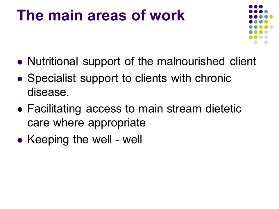 The main areas of work Nutritional support of the malnourished client Specialist support to clients with chronic disease.