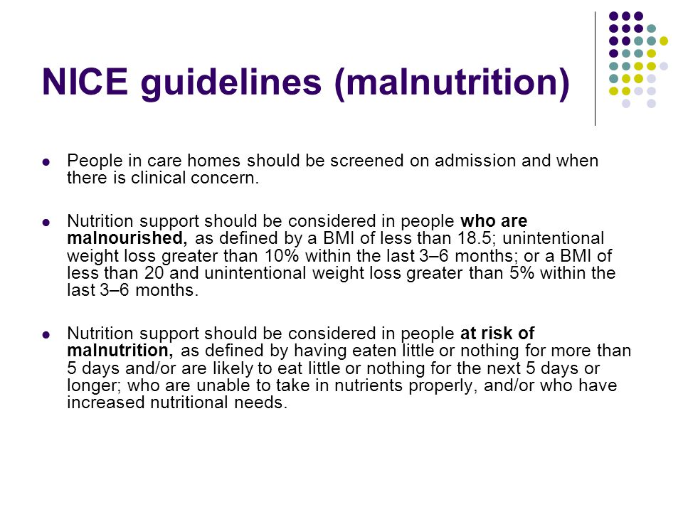 NICE guidelines (malnutrition) People in care homes should be screened on admission and when there is clinical concern.