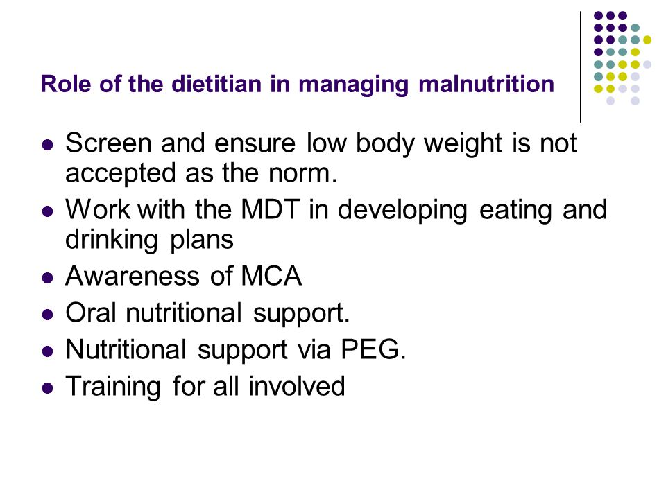 Role of the dietitian in managing malnutrition Screen and ensure low body weight is not accepted as the norm.