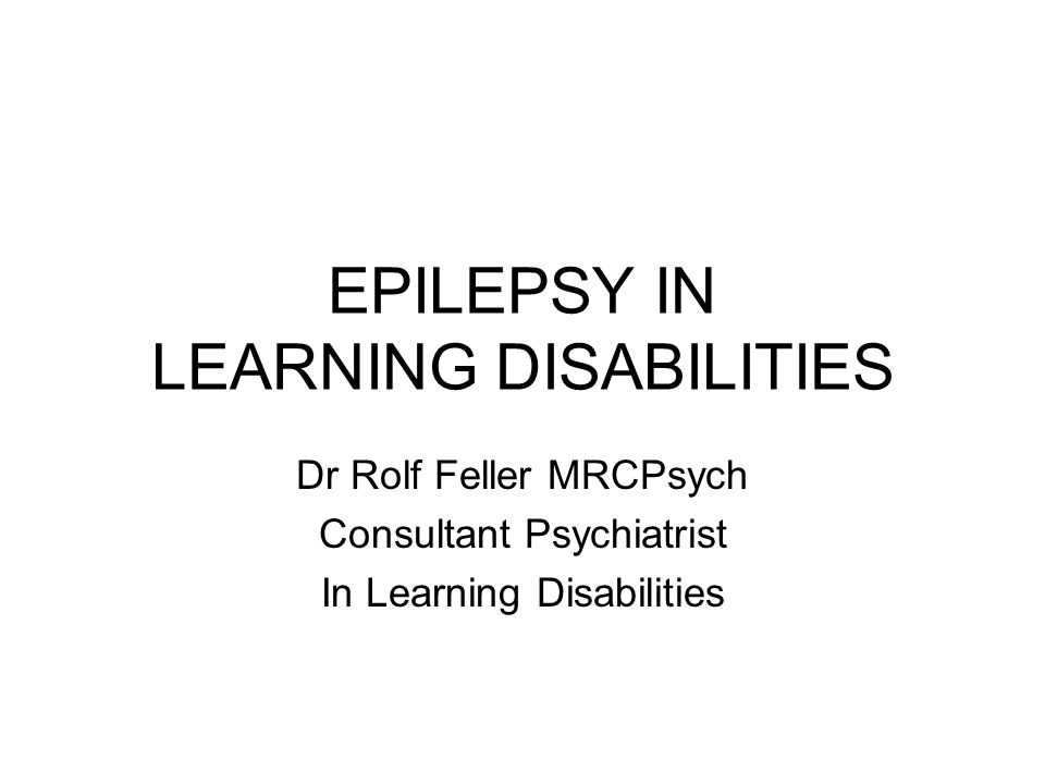 EPILEPSY IN LEARNING DISABILITIES Dr Rolf Feller MRCPsych Consultant Psychiatrist In Learning Disabilities