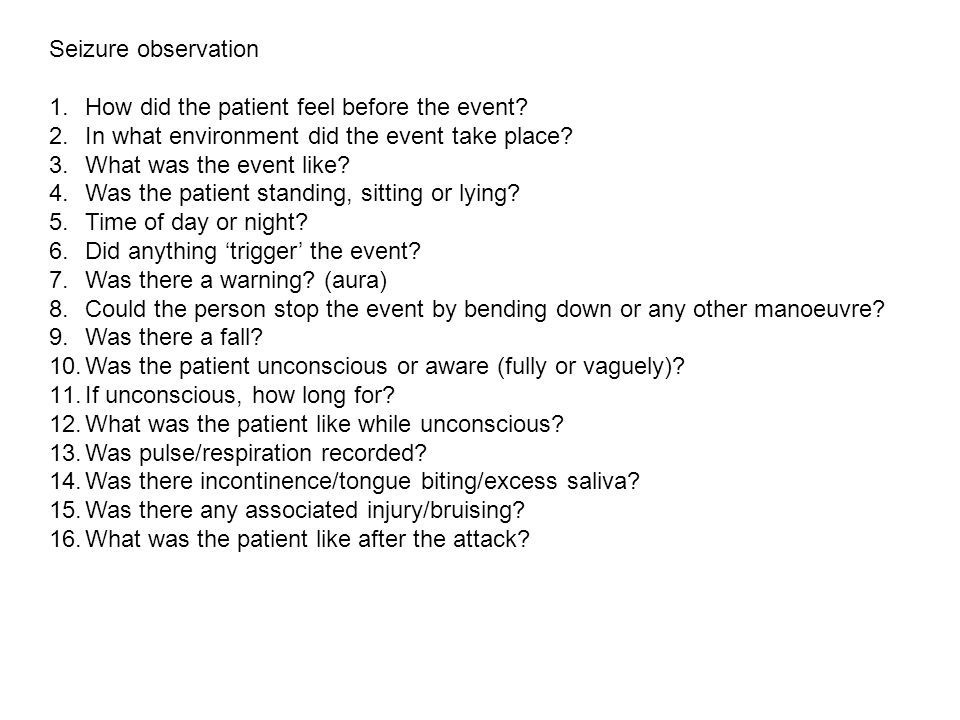 Seizure observation 1.How did the patient feel before the event? 2.In what environment did the event take place? 3.What was the event like? 4.Was the