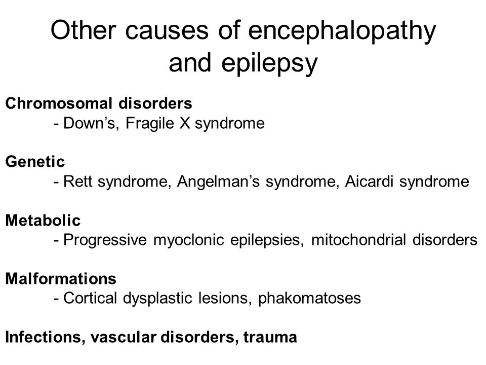 Other causes of encephalopathy and epilepsy Chromosomal disorders - Down's, Fragile X syndrome Genetic - Rett syndrome, Angelman's syndrome, Aicardi s