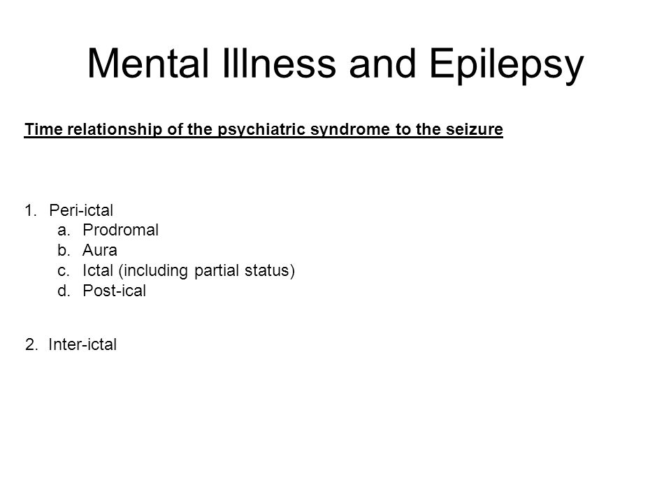 Mental Illness and Epilepsy Time relationship of the psychiatric syndrome to the seizure 1.Peri-ictal a.Prodromal b.Aura c.Ictal (including partial st