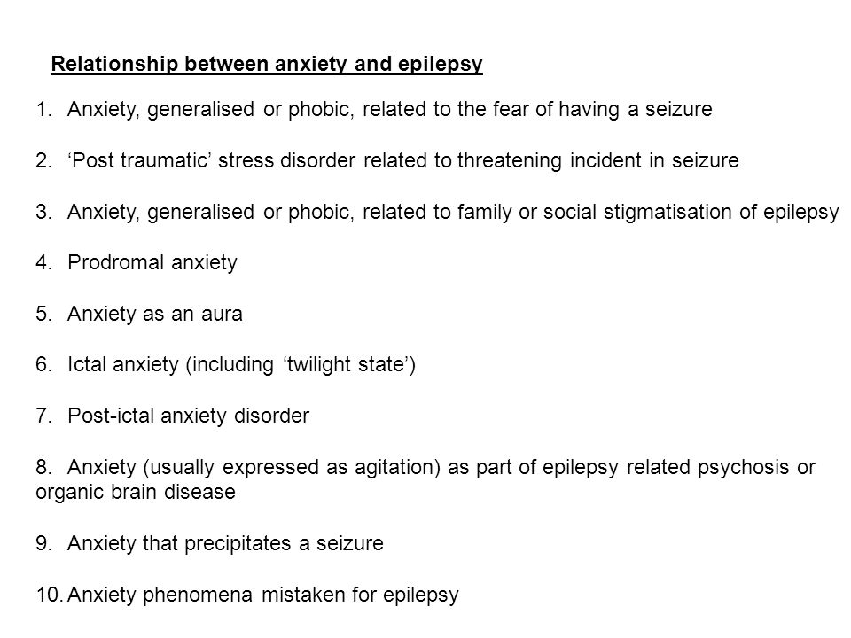 Relationship between anxiety and epilepsy 1.Anxiety, generalised or phobic, related to the fear of having a seizure 2.'Post traumatic' stress disorder