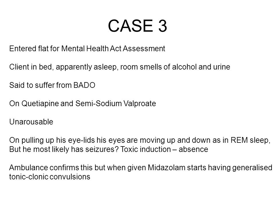 CASE 3 Entered flat for Mental Health Act Assessment Client in bed, apparently asleep, room smells of alcohol and urine Said to suffer from BADO On Qu