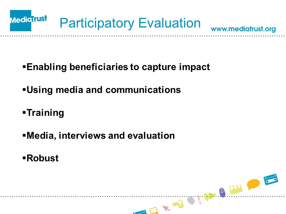 Participatory Evaluation  Enabling beneficiaries to capture impact  Using media and communications  Training  Media, interviews and evaluation  Robust