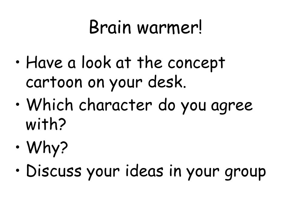 Brain warmer! Have a look at the concept cartoon on your desk. Which character do you agree with? Why? Discuss your ideas in your group