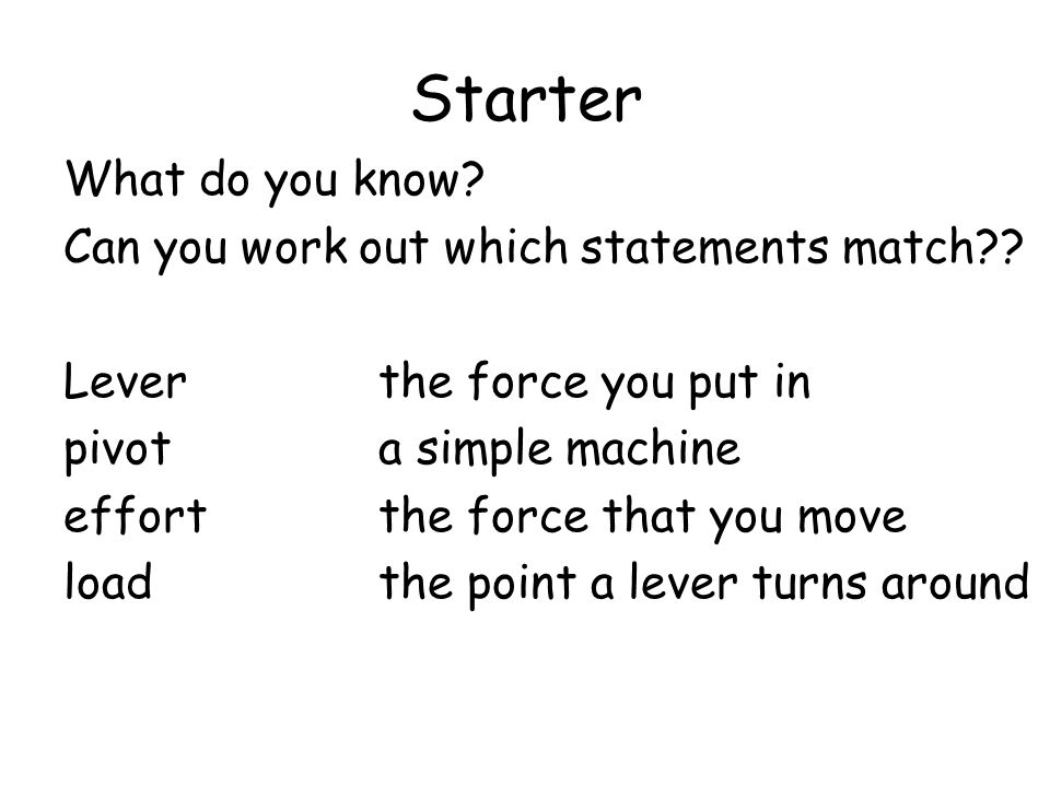 Starter What do you know? Can you work out which statements match?? Lever the force you put in pivot a simple machine effortthe force that you move lo