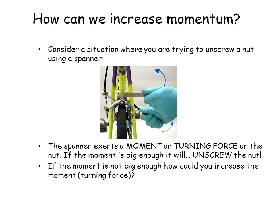 How can we increase momentum? Consider a situation where you are trying to unscrew a nut using a spanner: The spanner exerts a MOMENT or TURNING FORCE