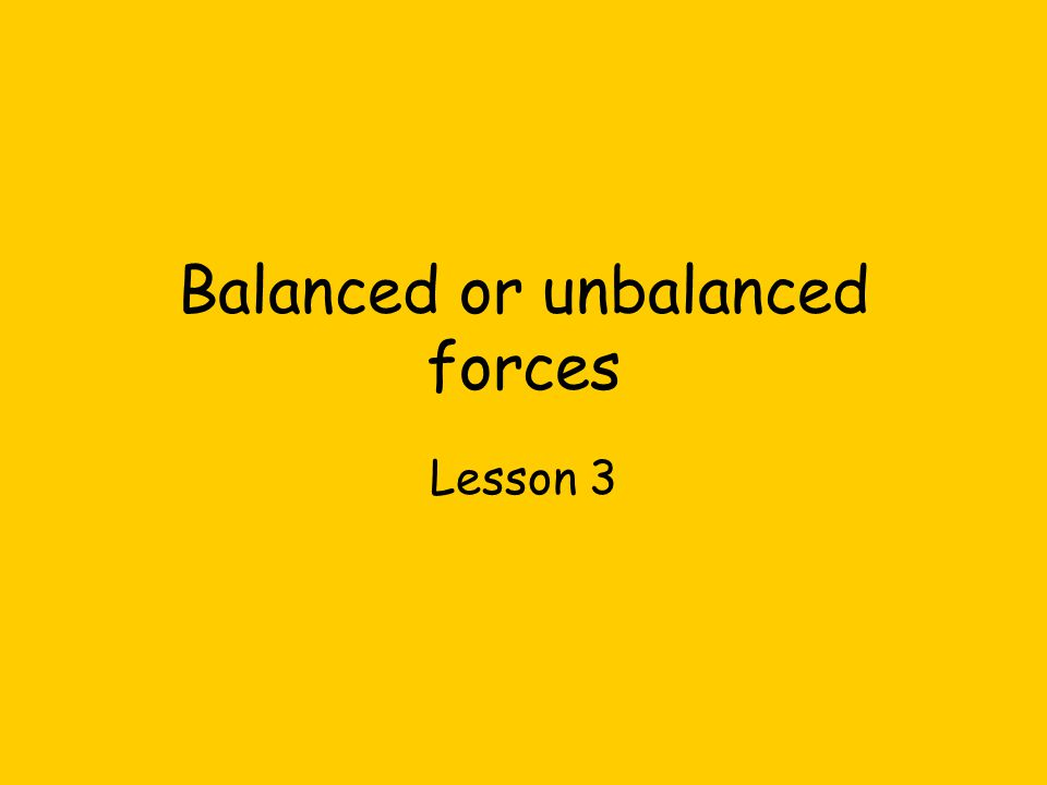 Balanced or unbalanced forces Lesson 3