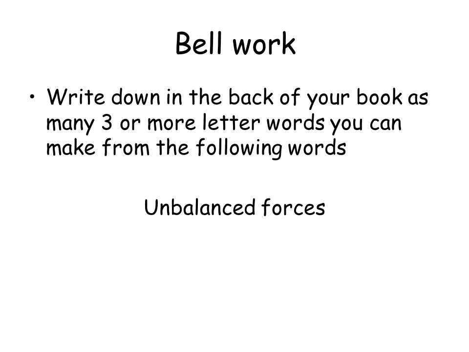 Bell work Write down in the back of your book as many 3 or more letter words you can make from the following words Unbalanced forces
