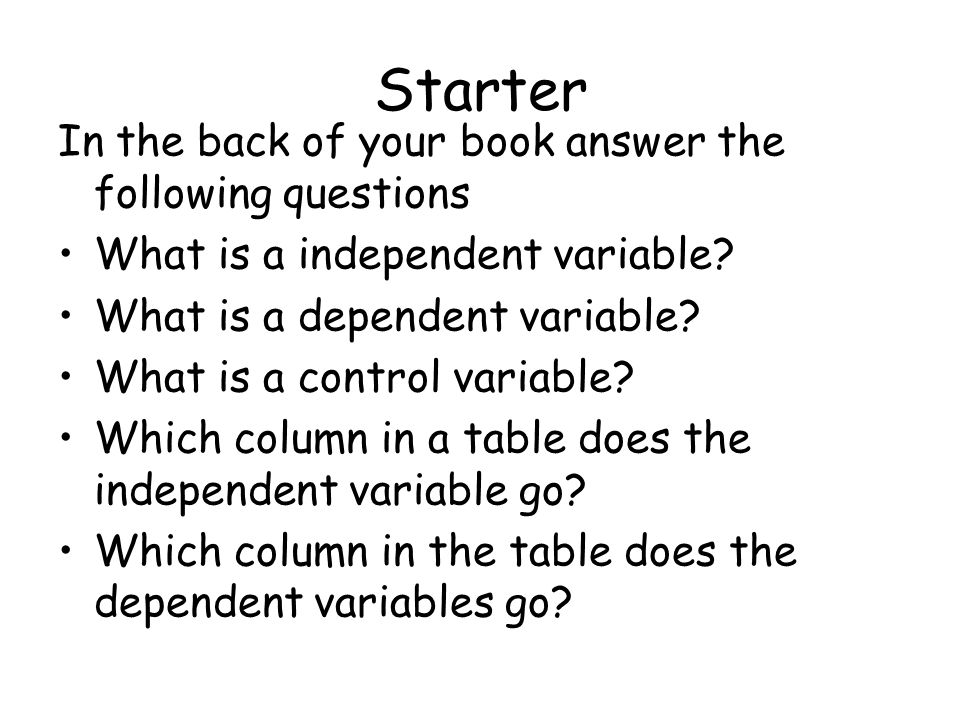 Starter In the back of your book answer the following questions What is a independent variable? What is a dependent variable? What is a control variab