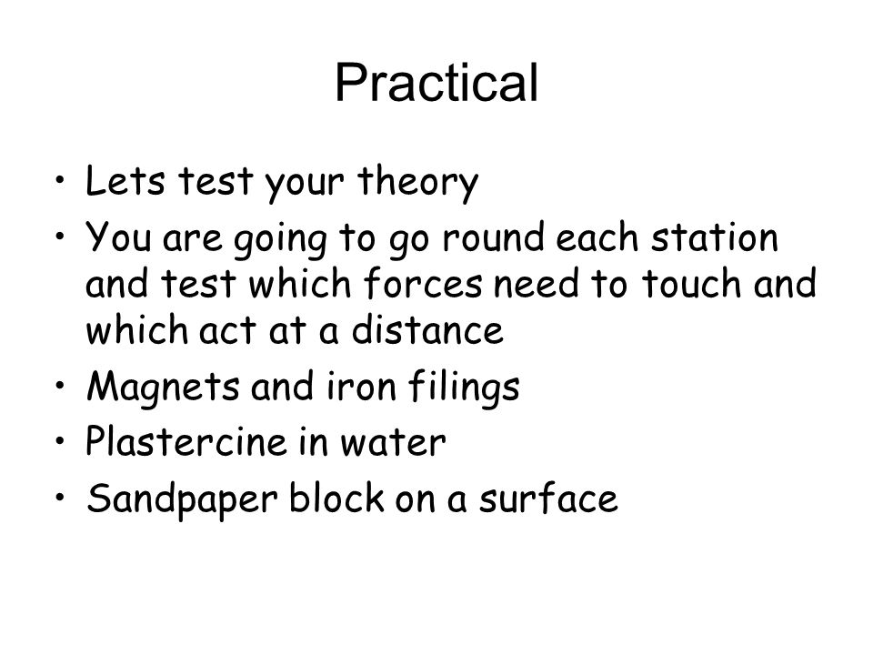 Practical Lets test your theory You are going to go round each station and test which forces need to touch and which act at a distance Magnets and iro