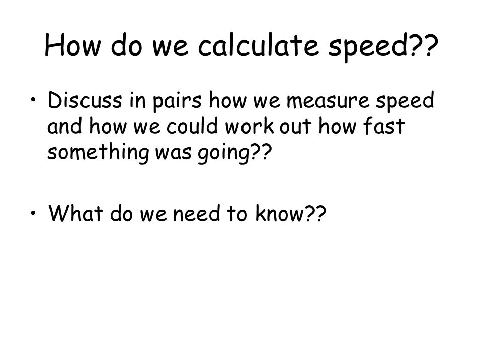 How do we calculate speed?? Discuss in pairs how we measure speed and how we could work out how fast something was going?? What do we need to know??