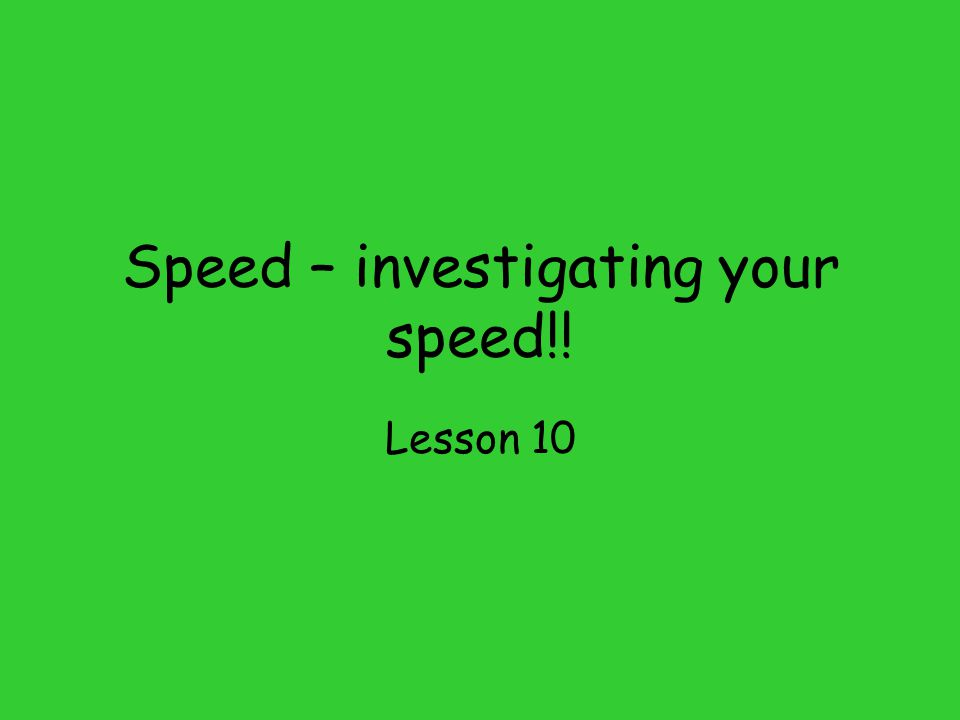Speed – investigating your speed!! Lesson 10