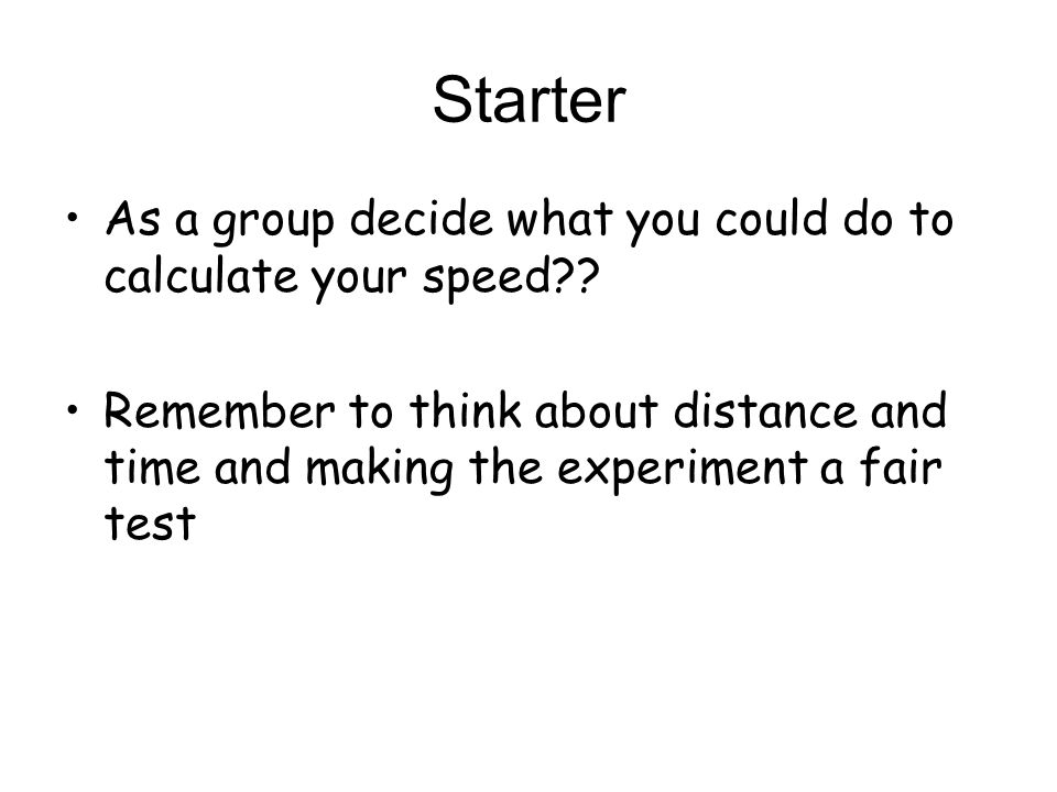Starter As a group decide what you could do to calculate your speed?? Remember to think about distance and time and making the experiment a fair test