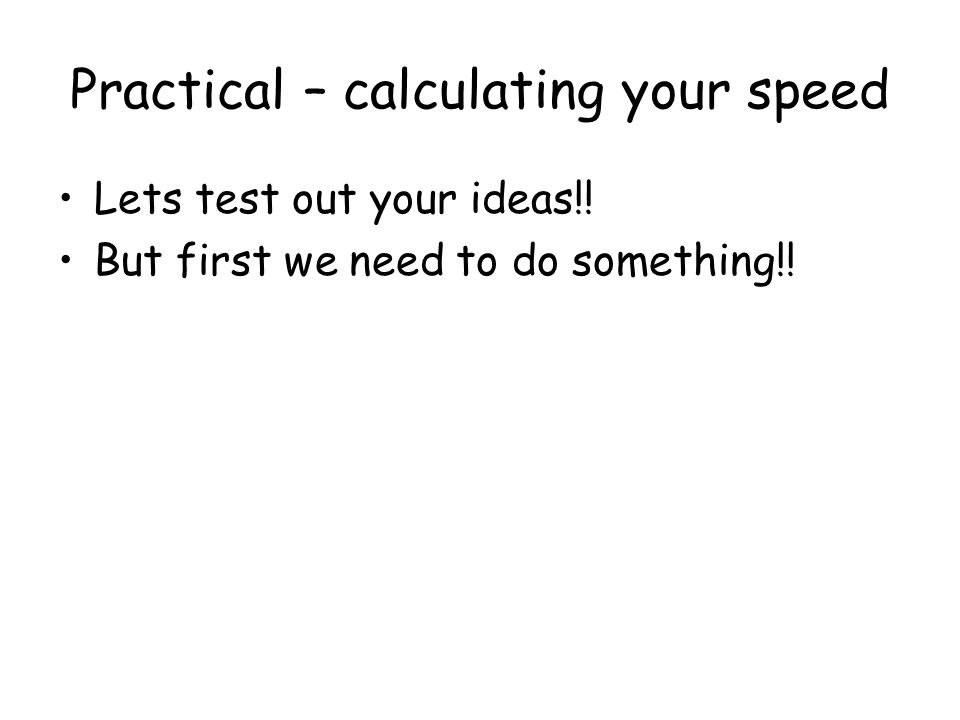 Practical – calculating your speed Lets test out your ideas!! But first we need to do something!!
