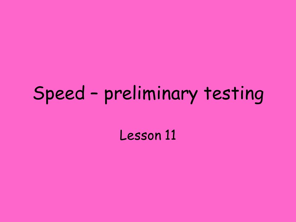 Speed – preliminary testing Lesson 11