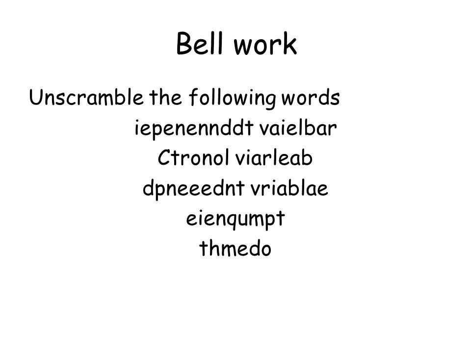 Bell work Unscramble the following words iepenennddt vaielbar Ctronol viarleab dpneeednt vriablae eienqumpt thmedo