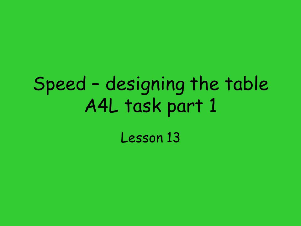 Speed – designing the table A4L task part 1 Lesson 13