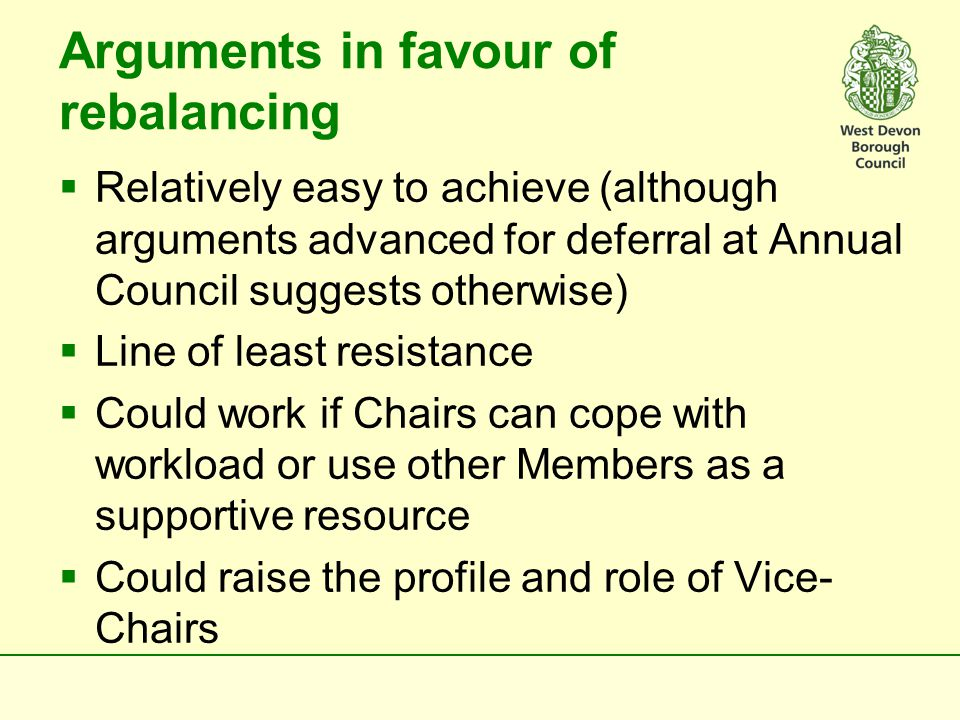 Arguments in favour of rebalancing  Relatively easy to achieve (although arguments advanced for deferral at Annual Council suggests otherwise)  Line of least resistance  Could work if Chairs can cope with workload or use other Members as a supportive resource  Could raise the profile and role of Vice- Chairs