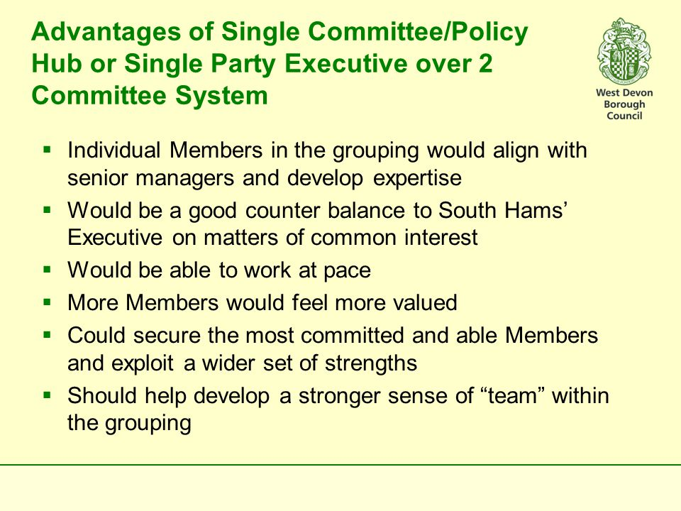 Advantages of Single Committee/Policy Hub or Single Party Executive over 2 Committee System  Individual Members in the grouping would align with senior managers and develop expertise  Would be a good counter balance to South Hams' Executive on matters of common interest  Would be able to work at pace  More Members would feel more valued  Could secure the most committed and able Members and exploit a wider set of strengths  Should help develop a stronger sense of team within the grouping