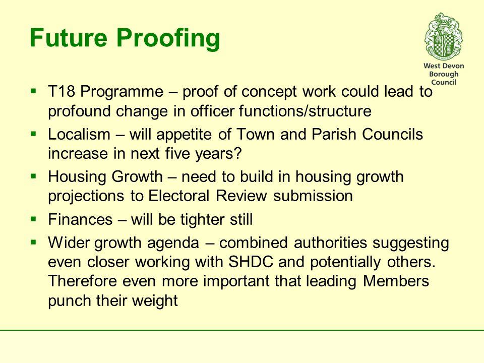 Future Proofing  T18 Programme – proof of concept work could lead to profound change in officer functions/structure  Localism – will appetite of Town and Parish Councils increase in next five years.