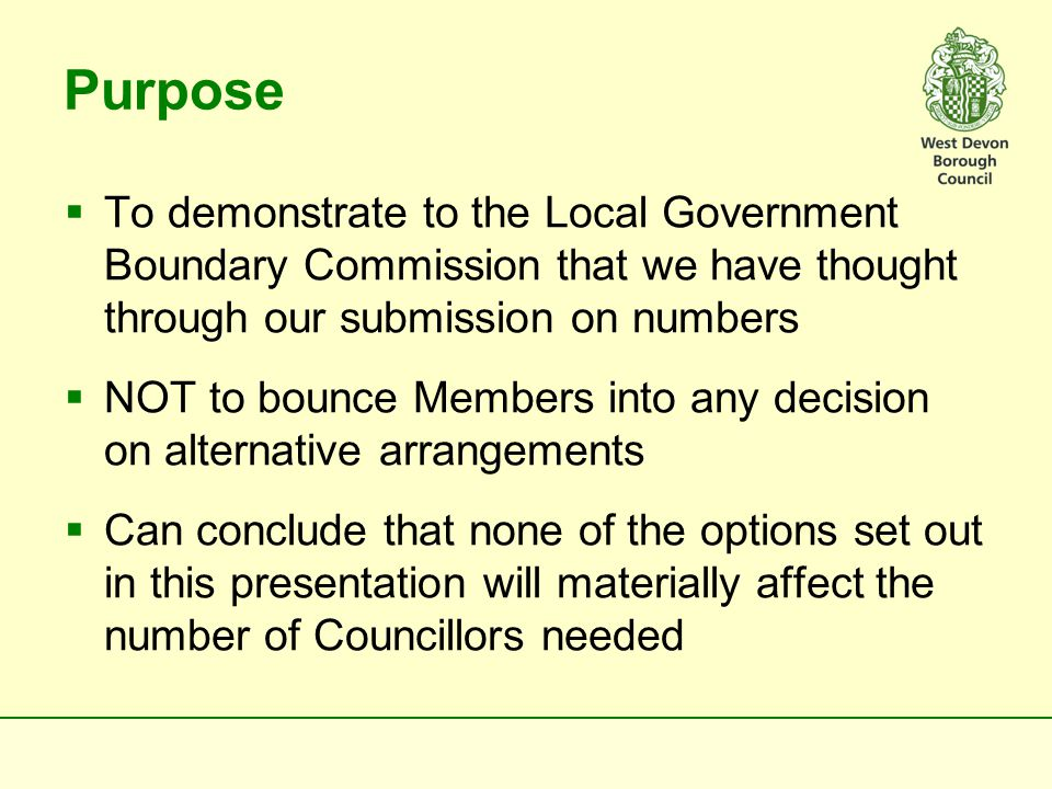 Purpose  To demonstrate to the Local Government Boundary Commission that we have thought through our submission on numbers  NOT to bounce Members into any decision on alternative arrangements  Can conclude that none of the options set out in this presentation will materially affect the number of Councillors needed