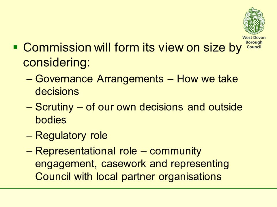  Commission will form its view on size by considering: –Governance Arrangements – How we take decisions –Scrutiny – of our own decisions and outside bodies –Regulatory role –Representational role – community engagement, casework and representing Council with local partner organisations