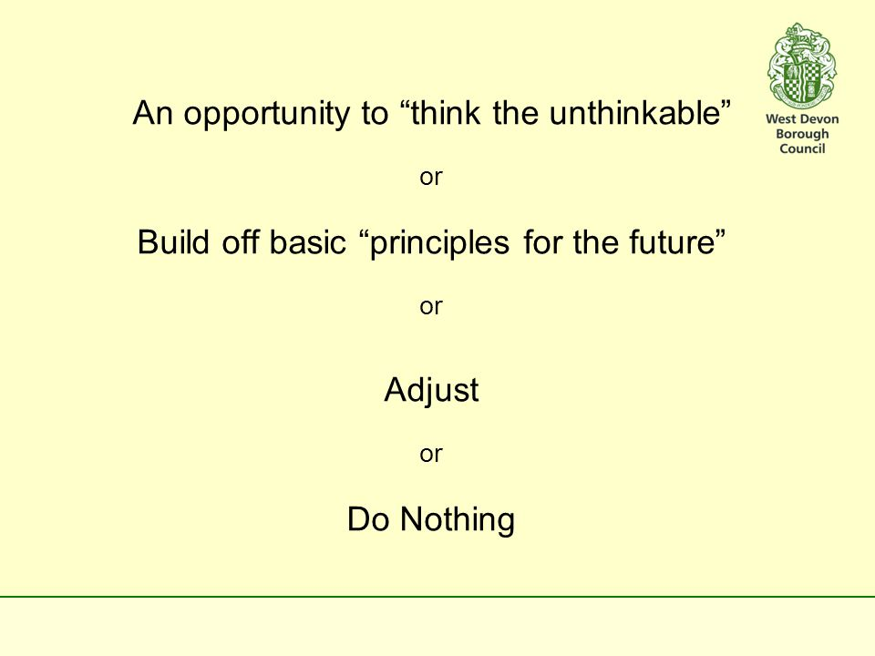 An opportunity to think the unthinkable or Build off basic principles for the future or Adjust or Do Nothing