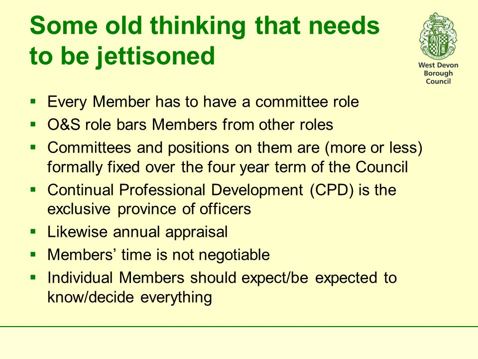 Some old thinking that needs to be jettisoned  Every Member has to have a committee role  O&S role bars Members from other roles  Committees and positions on them are (more or less) formally fixed over the four year term of the Council  Continual Professional Development (CPD) is the exclusive province of officers  Likewise annual appraisal  Members' time is not negotiable  Individual Members should expect/be expected to know/decide everything