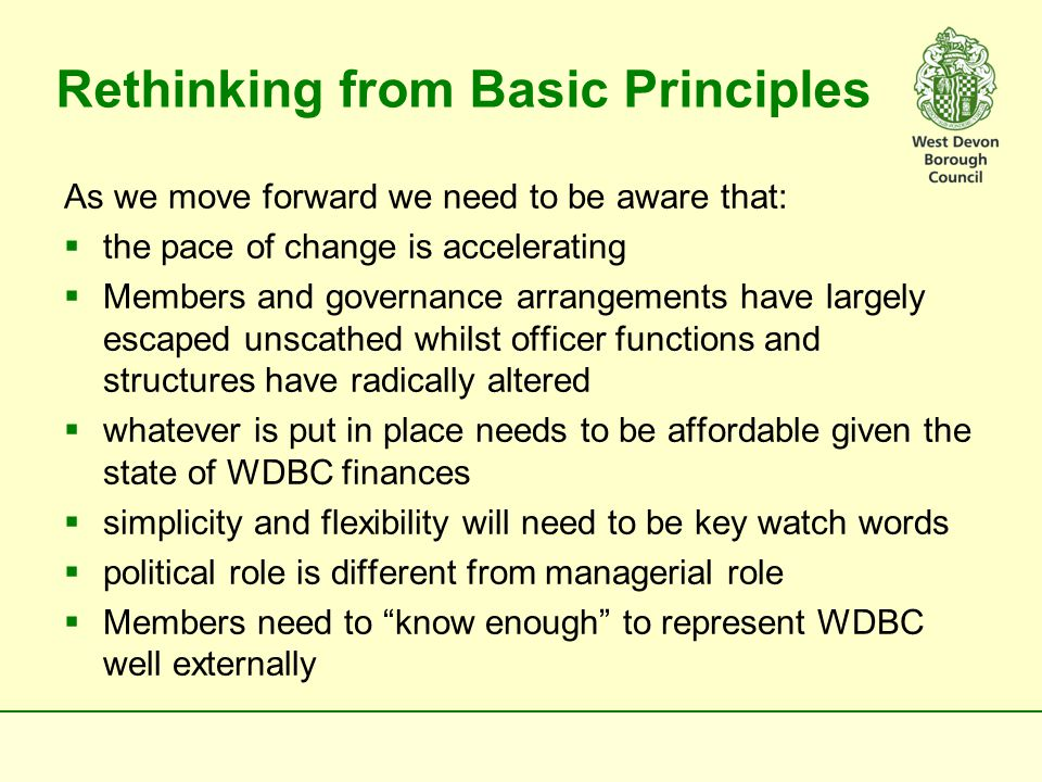 Rethinking from Basic Principles As we move forward we need to be aware that:  the pace of change is accelerating  Members and governance arrangements have largely escaped unscathed whilst officer functions and structures have radically altered  whatever is put in place needs to be affordable given the state of WDBC finances  simplicity and flexibility will need to be key watch words  political role is different from managerial role  Members need to know enough to represent WDBC well externally