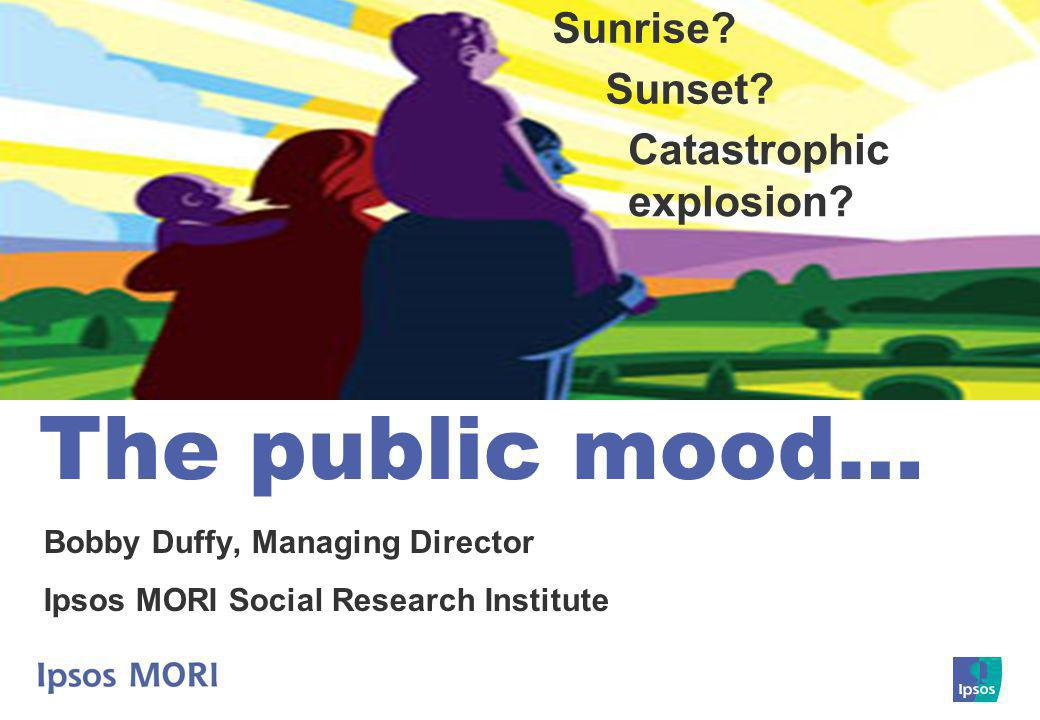 The public mood… Bobby Duffy, Managing Director Ipsos MORI Social Research Institute Sunrise.