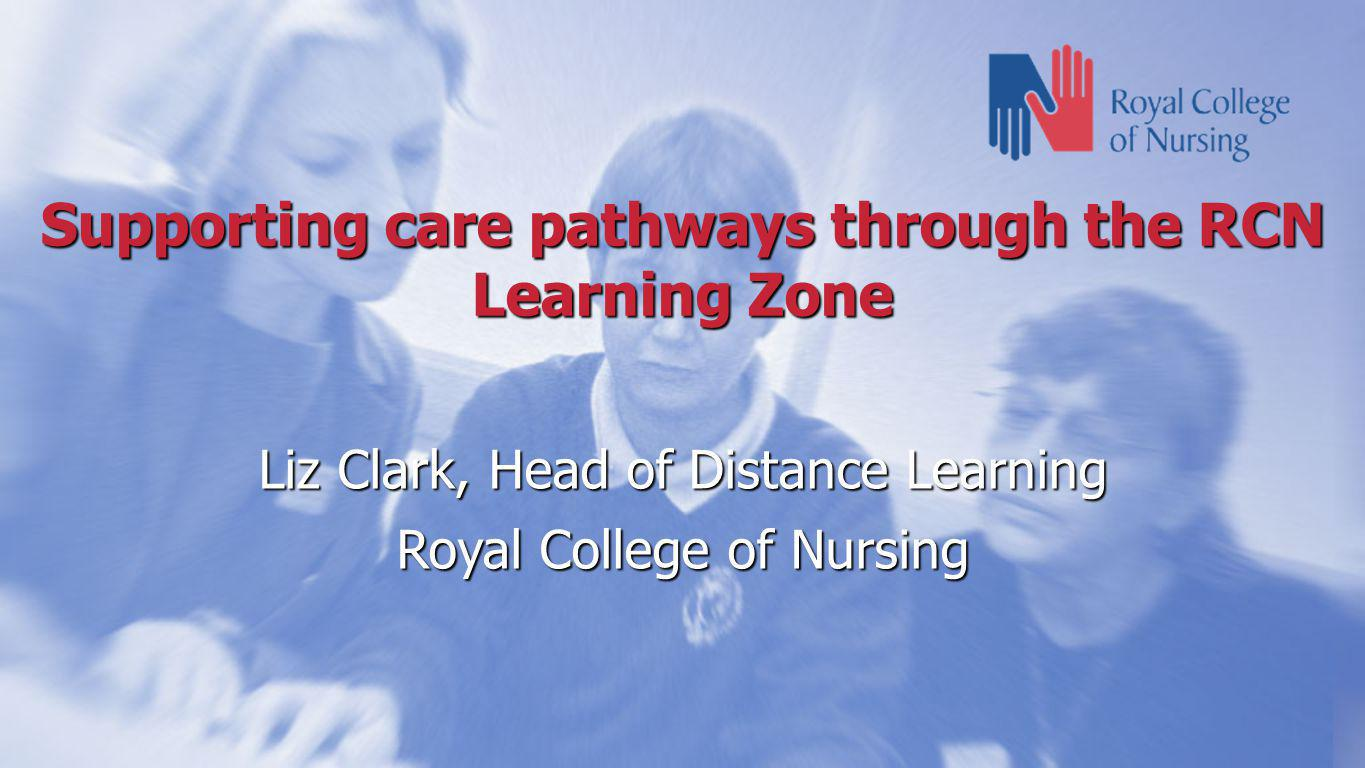 Supporting care pathways through the RCN Learning Zone Liz Clark, Head of Distance Learning Royal College of Nursing